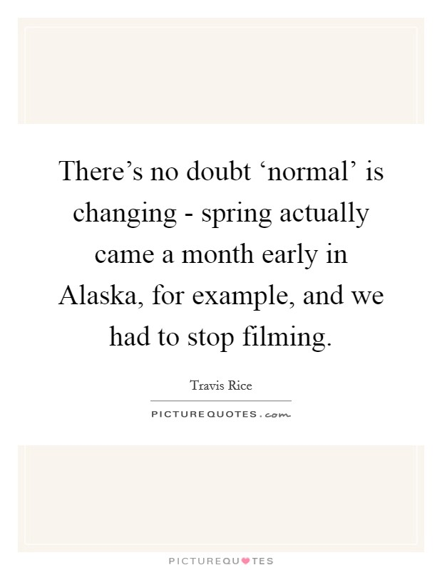 There's no doubt 'normal' is changing - spring actually came a month early in Alaska, for example, and we had to stop filming Picture Quote #1