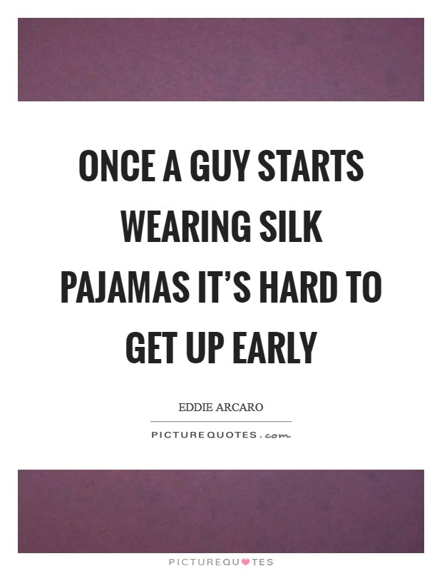 Once a guy starts wearing silk pajamas it's hard to get up early Picture Quote #1