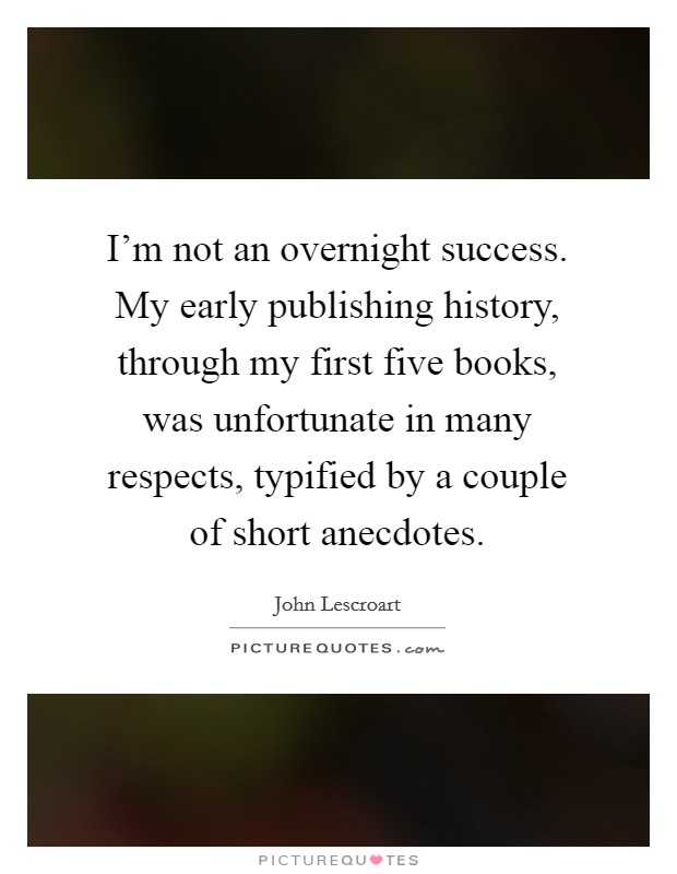 I'm not an overnight success. My early publishing history, through my first five books, was unfortunate in many respects, typified by a couple of short anecdotes Picture Quote #1