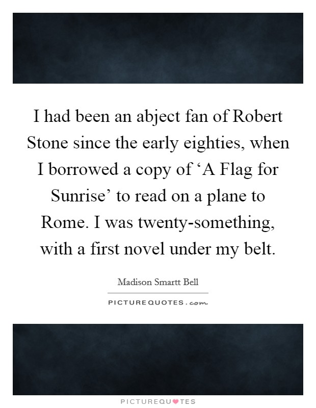 I had been an abject fan of Robert Stone since the early eighties, when I borrowed a copy of 'A Flag for Sunrise' to read on a plane to Rome. I was twenty-something, with a first novel under my belt Picture Quote #1