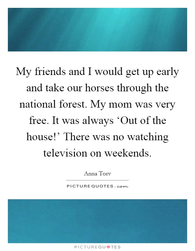 My friends and I would get up early and take our horses through the national forest. My mom was very free. It was always 'Out of the house!' There was no watching television on weekends Picture Quote #1