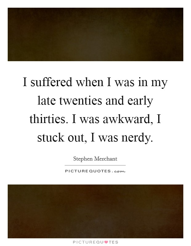 I suffered when I was in my late twenties and early thirties. I was awkward, I stuck out, I was nerdy Picture Quote #1