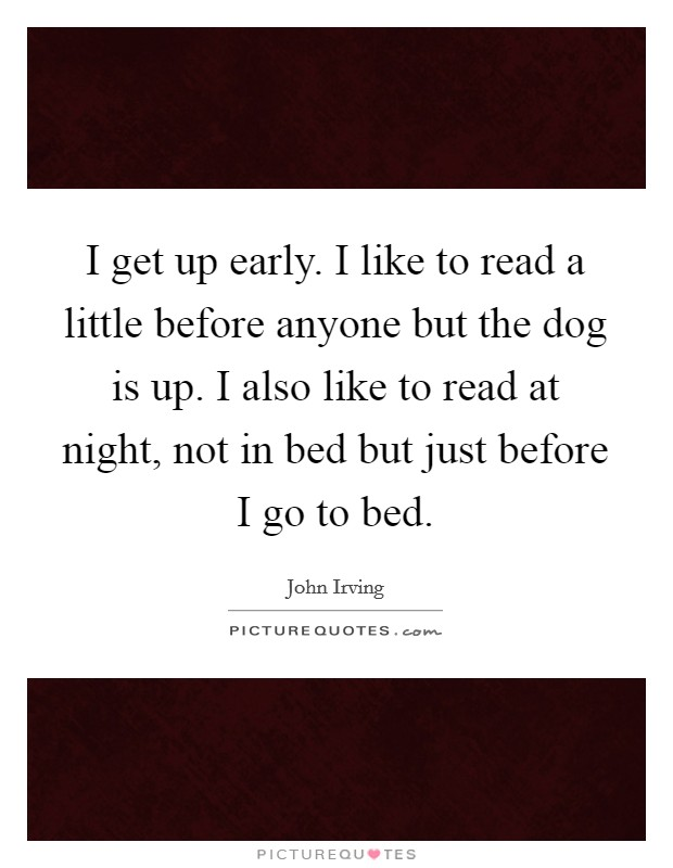 I get up early. I like to read a little before anyone but the dog is up. I also like to read at night, not in bed but just before I go to bed Picture Quote #1