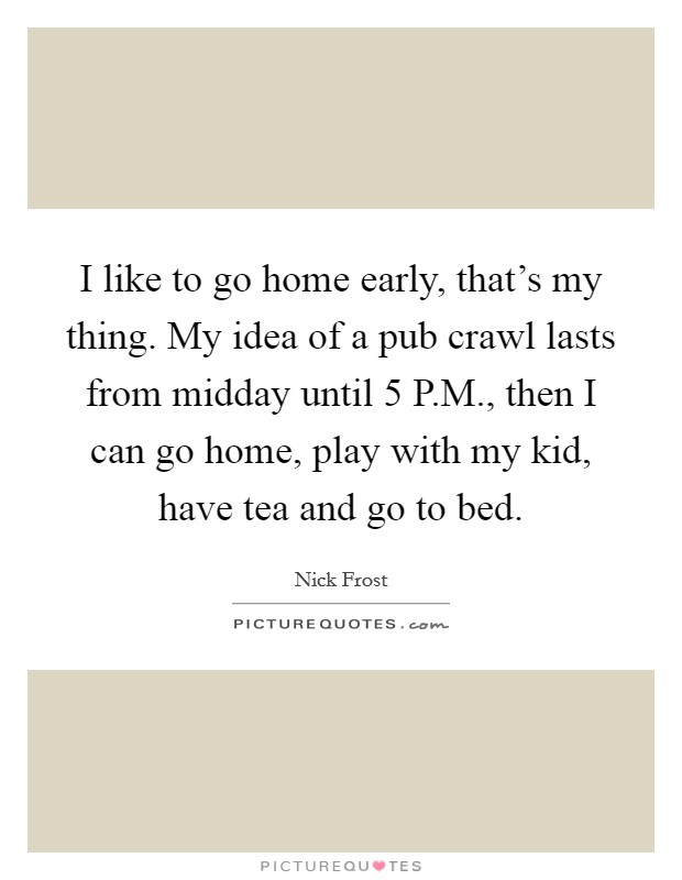 I like to go home early, that's my thing. My idea of a pub crawl lasts from midday until 5 P.M., then I can go home, play with my kid, have tea and go to bed. Picture Quote #1