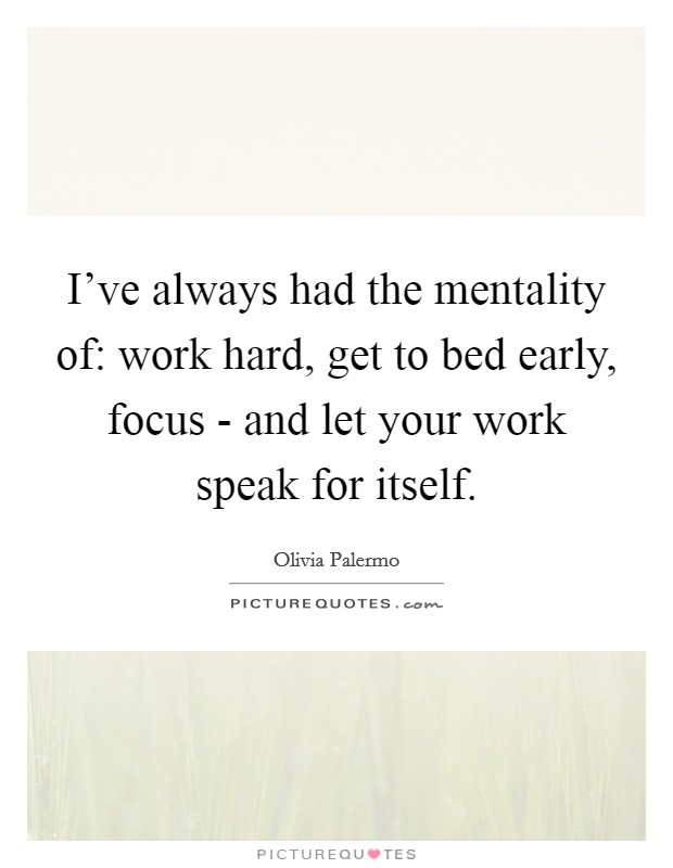 I've always had the mentality of: work hard, get to bed early, focus - and let your work speak for itself Picture Quote #1