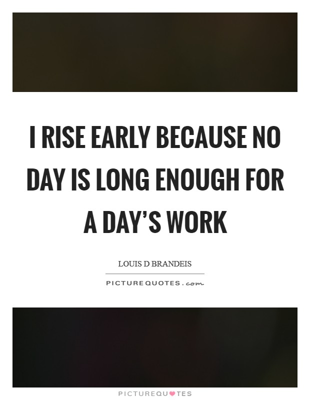 I rise early because no day is long enough for a day's work Picture Quote #1