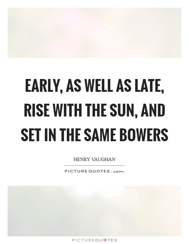 Early, as well as late, Rise with the sun, and set in the same bowers Picture Quote #1