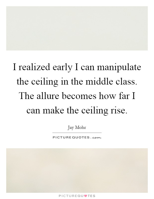 I realized early I can manipulate the ceiling in the middle class. The allure becomes how far I can make the ceiling rise Picture Quote #1