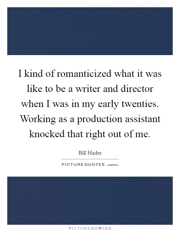 I kind of romanticized what it was like to be a writer and director when I was in my early twenties. Working as a production assistant knocked that right out of me Picture Quote #1
