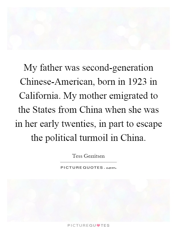 My father was second-generation Chinese-American, born in 1923 in California. My mother emigrated to the States from China when she was in her early twenties, in part to escape the political turmoil in China Picture Quote #1
