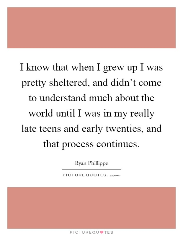 I know that when I grew up I was pretty sheltered, and didn't come to understand much about the world until I was in my really late teens and early twenties, and that process continues Picture Quote #1
