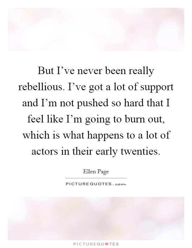 But I've never been really rebellious. I've got a lot of support and I'm not pushed so hard that I feel like I'm going to burn out, which is what happens to a lot of actors in their early twenties Picture Quote #1