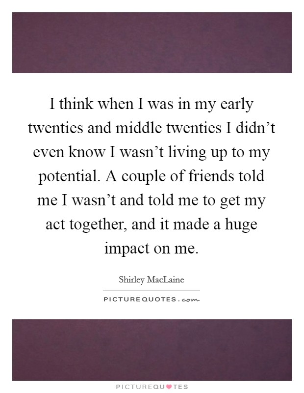 I think when I was in my early twenties and middle twenties I didn't even know I wasn't living up to my potential. A couple of friends told me I wasn't and told me to get my act together, and it made a huge impact on me Picture Quote #1