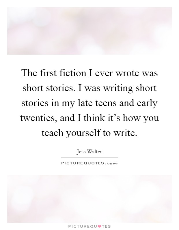 The first fiction I ever wrote was short stories. I was writing short stories in my late teens and early twenties, and I think it's how you teach yourself to write Picture Quote #1