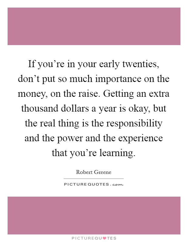 If you're in your early twenties, don't put so much importance on the money, on the raise. Getting an extra thousand dollars a year is okay, but the real thing is the responsibility and the power and the experience that you're learning Picture Quote #1