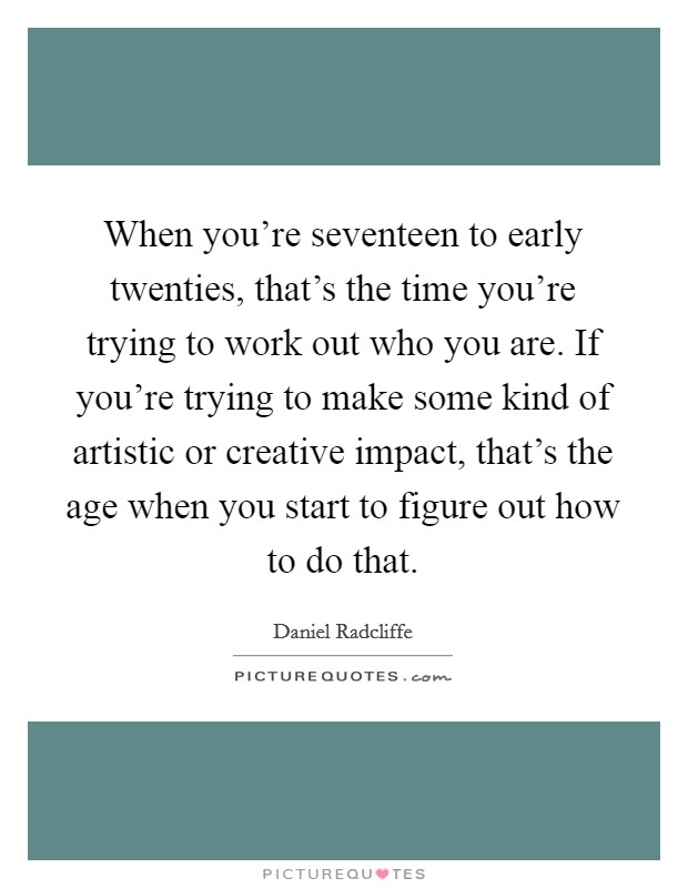 When you're seventeen to early twenties, that's the time you're trying to work out who you are. If you're trying to make some kind of artistic or creative impact, that's the age when you start to figure out how to do that Picture Quote #1