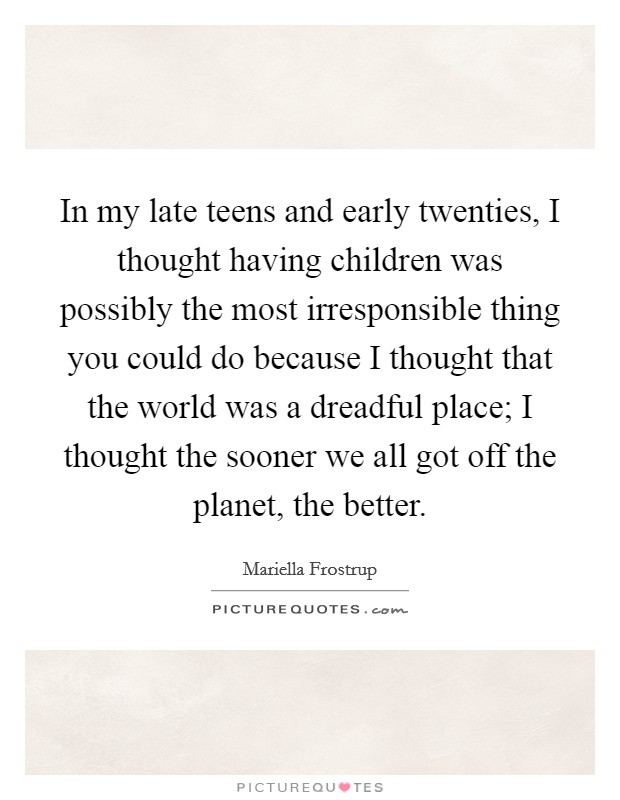 In my late teens and early twenties, I thought having children was possibly the most irresponsible thing you could do because I thought that the world was a dreadful place; I thought the sooner we all got off the planet, the better Picture Quote #1