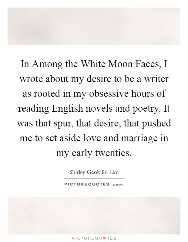 In Among the White Moon Faces, I wrote about my desire to be a writer as rooted in my obsessive hours of reading English novels and poetry. It was that spur, that desire, that pushed me to set aside love and marriage in my early twenties Picture Quote #1