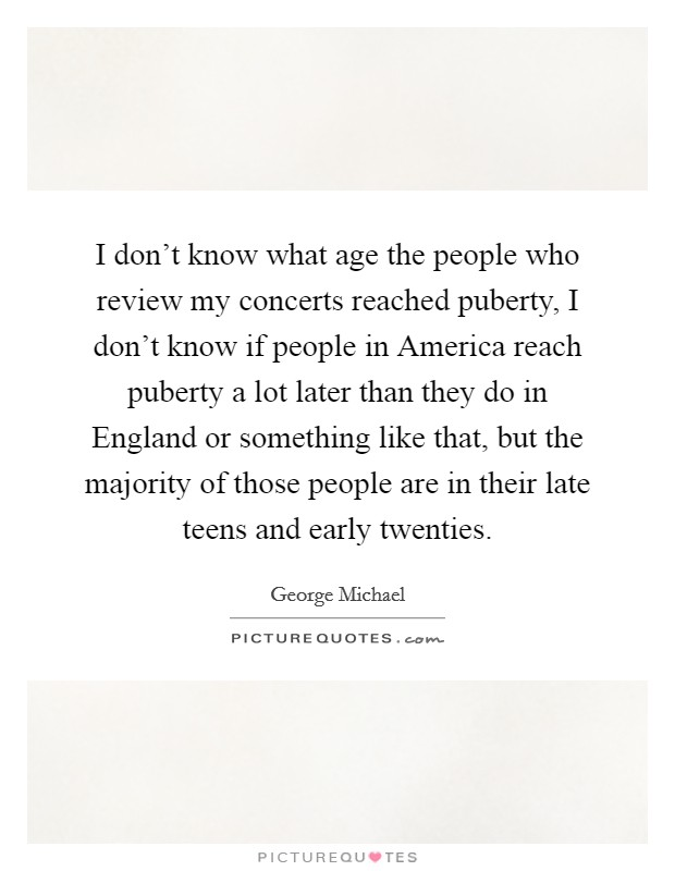 I don't know what age the people who review my concerts reached puberty, I don't know if people in America reach puberty a lot later than they do in England or something like that, but the majority of those people are in their late teens and early twenties Picture Quote #1