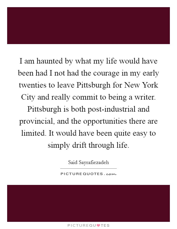 I am haunted by what my life would have been had I not had the courage in my early twenties to leave Pittsburgh for New York City and really commit to being a writer. Pittsburgh is both post-industrial and provincial, and the opportunities there are limited. It would have been quite easy to simply drift through life Picture Quote #1