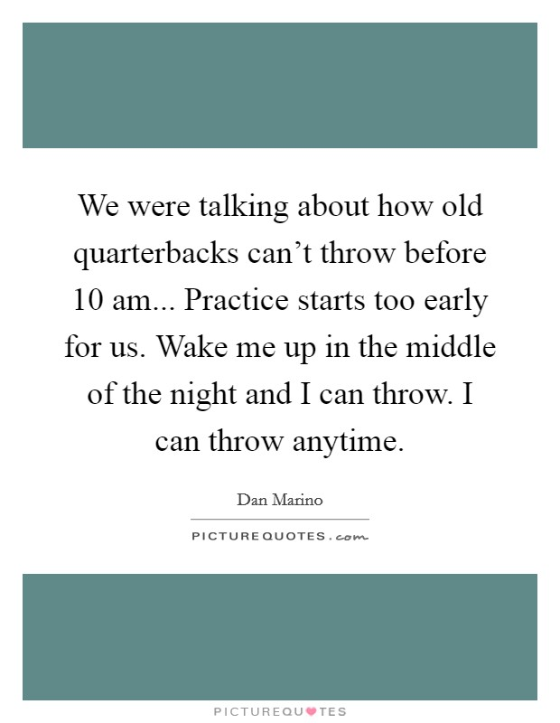 We were talking about how old quarterbacks can't throw before 10 am... Practice starts too early for us. Wake me up in the middle of the night and I can throw. I can throw anytime. Picture Quote #1
