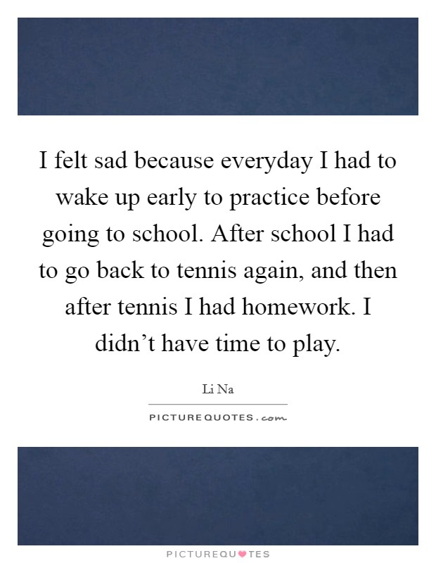 I felt sad because everyday I had to wake up early to practice before going to school. After school I had to go back to tennis again, and then after tennis I had homework. I didn't have time to play Picture Quote #1