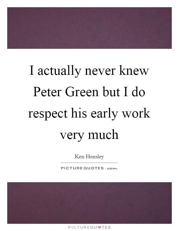 I actually never knew Peter Green but I do respect his early work very much Picture Quote #1