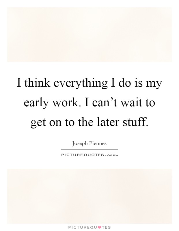 I think everything I do is my early work. I can't wait to get on to the later stuff Picture Quote #1