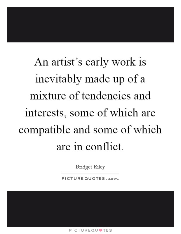 An artist's early work is inevitably made up of a mixture of tendencies and interests, some of which are compatible and some of which are in conflict Picture Quote #1