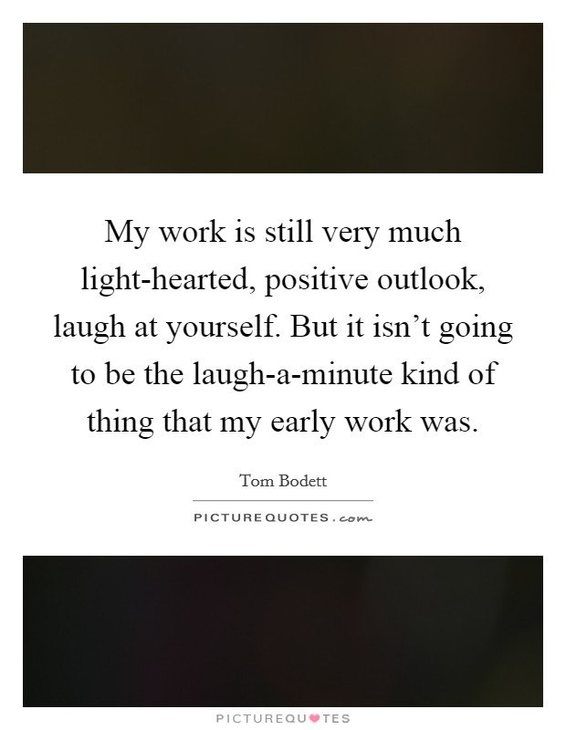My work is still very much light-hearted, positive outlook, laugh at yourself. But it isn't going to be the laugh-a-minute kind of thing that my early work was Picture Quote #1