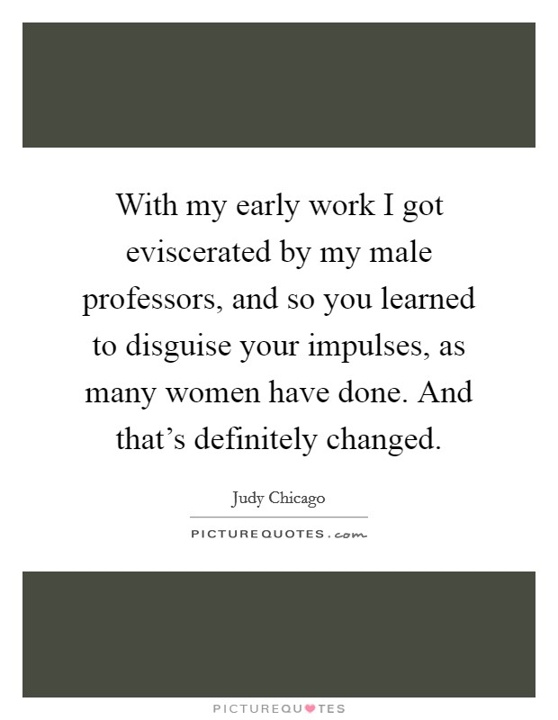 With my early work I got eviscerated by my male professors, and so you learned to disguise your impulses, as many women have done. And that's definitely changed Picture Quote #1