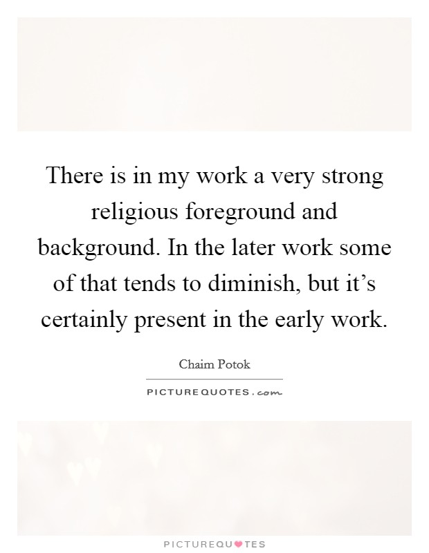 There is in my work a very strong religious foreground and background. In the later work some of that tends to diminish, but it's certainly present in the early work Picture Quote #1