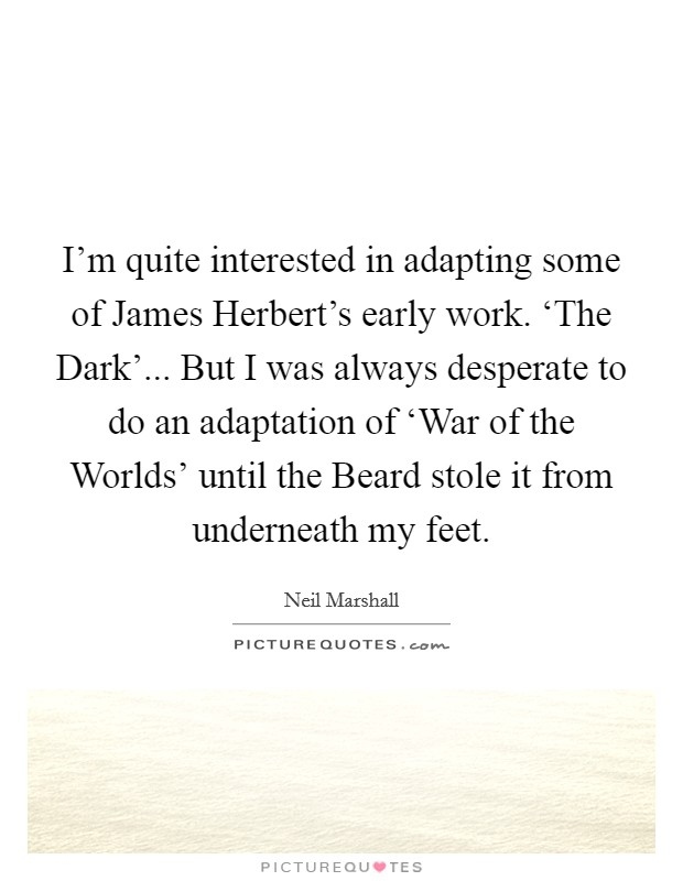 I'm quite interested in adapting some of James Herbert's early work. 'The Dark'... But I was always desperate to do an adaptation of 'War of the Worlds' until the Beard stole it from underneath my feet Picture Quote #1