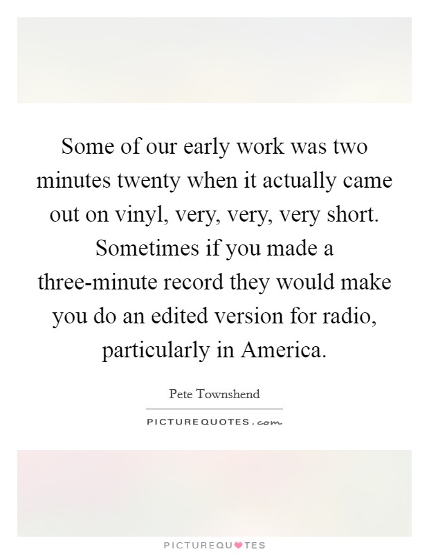 Some of our early work was two minutes twenty when it actually came out on vinyl, very, very, very short. Sometimes if you made a three-minute record they would make you do an edited version for radio, particularly in America Picture Quote #1