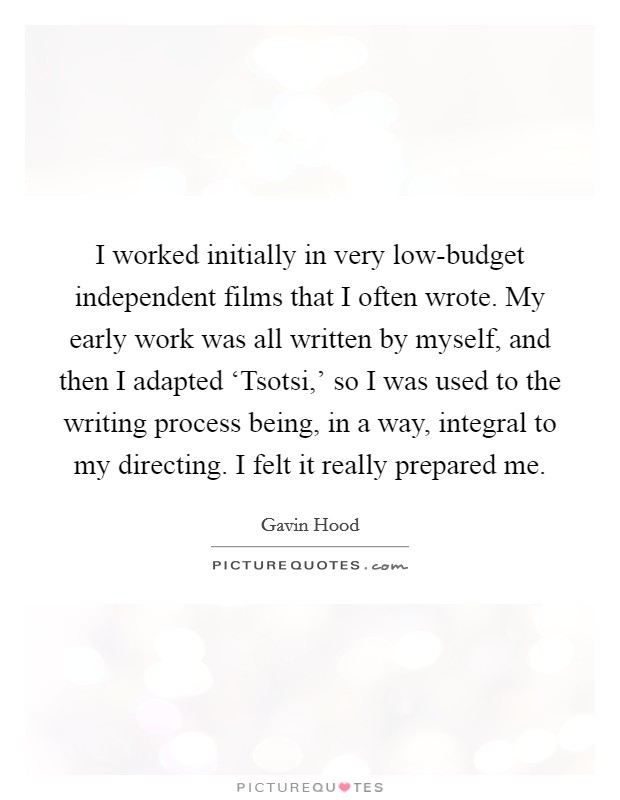 I worked initially in very low-budget independent films that I often wrote. My early work was all written by myself, and then I adapted 'Tsotsi,' so I was used to the writing process being, in a way, integral to my directing. I felt it really prepared me Picture Quote #1