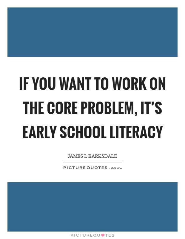 If you want to work on the core problem, it's early school literacy Picture Quote #1
