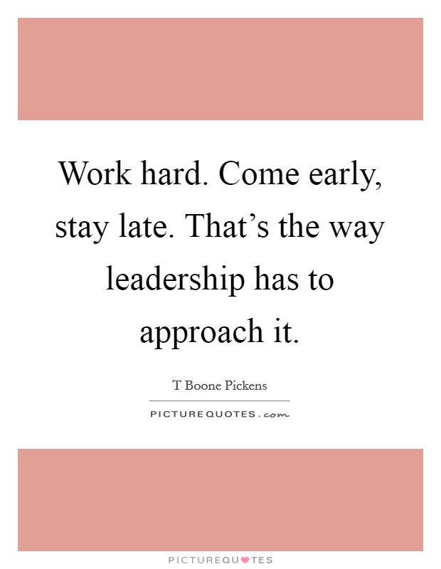 Work hard. Come early, stay late. That's the way leadership has to approach it Picture Quote #1