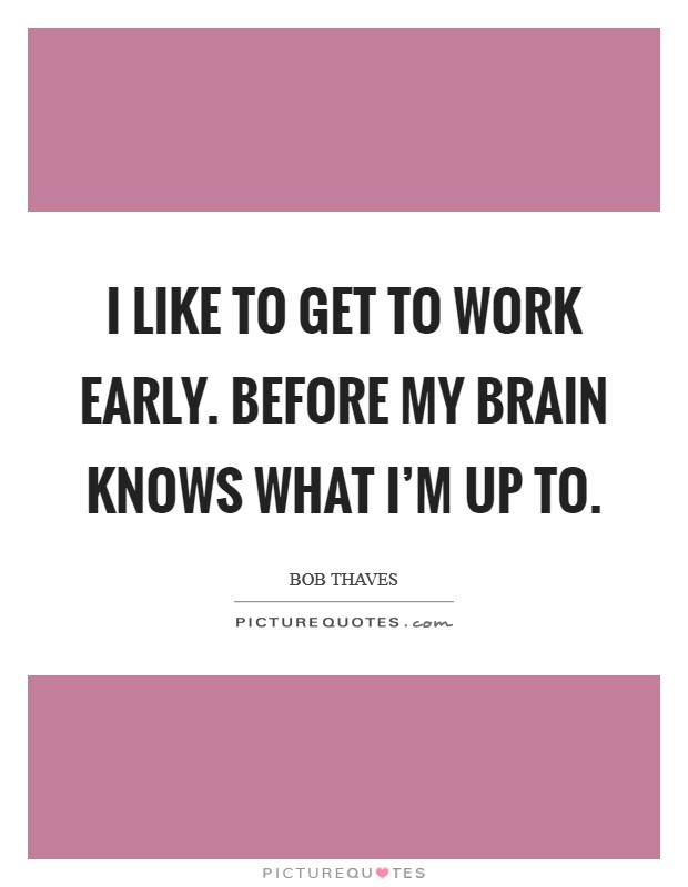 I like to get to work early. Before my brain knows what I'm up to Picture Quote #1