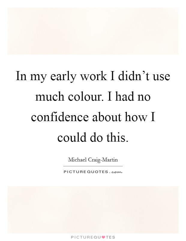 In my early work I didn't use much colour. I had no confidence about how I could do this Picture Quote #1