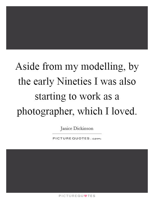 Aside from my modelling, by the early Nineties I was also starting to work as a photographer, which I loved Picture Quote #1