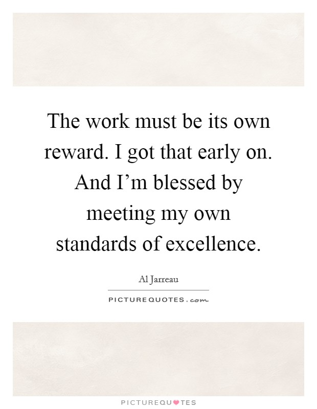 The work must be its own reward. I got that early on. And I'm blessed by meeting my own standards of excellence Picture Quote #1