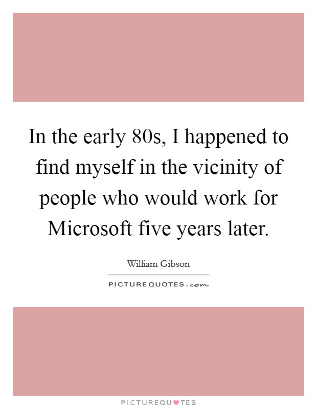 In the early  80s, I happened to find myself in the vicinity of people who would work for Microsoft five years later Picture Quote #1