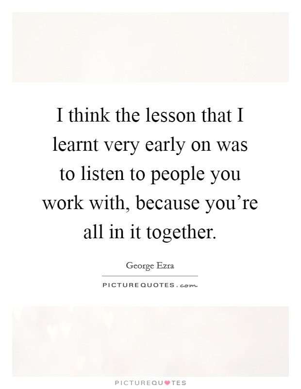 I think the lesson that I learnt very early on was to listen to people you work with, because you're all in it together Picture Quote #1