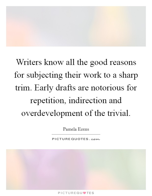 Writers know all the good reasons for subjecting their work to a sharp trim. Early drafts are notorious for repetition, indirection and overdevelopment of the trivial Picture Quote #1
