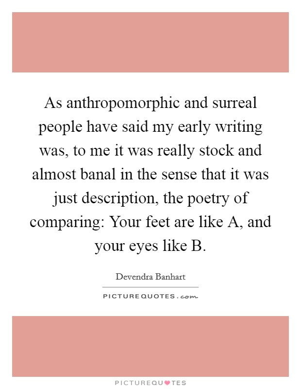 As anthropomorphic and surreal people have said my early writing was, to me it was really stock and almost banal in the sense that it was just description, the poetry of comparing: Your feet are like A, and your eyes like B Picture Quote #1