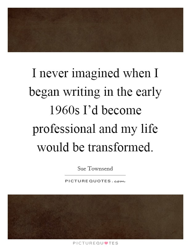 I never imagined when I began writing in the early 1960s I'd become professional and my life would be transformed Picture Quote #1