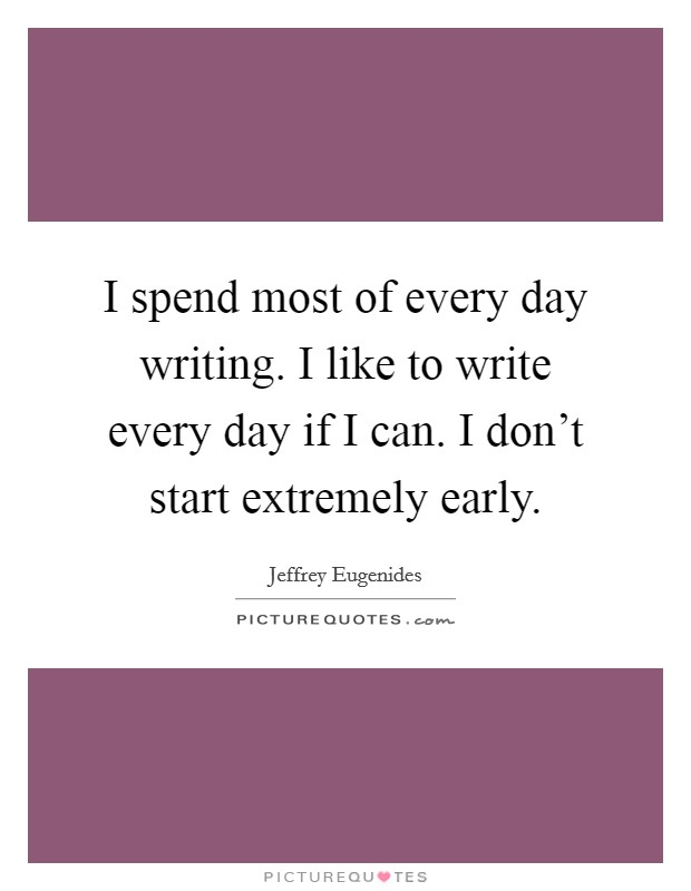 I spend most of every day writing. I like to write every day if I can. I don't start extremely early Picture Quote #1