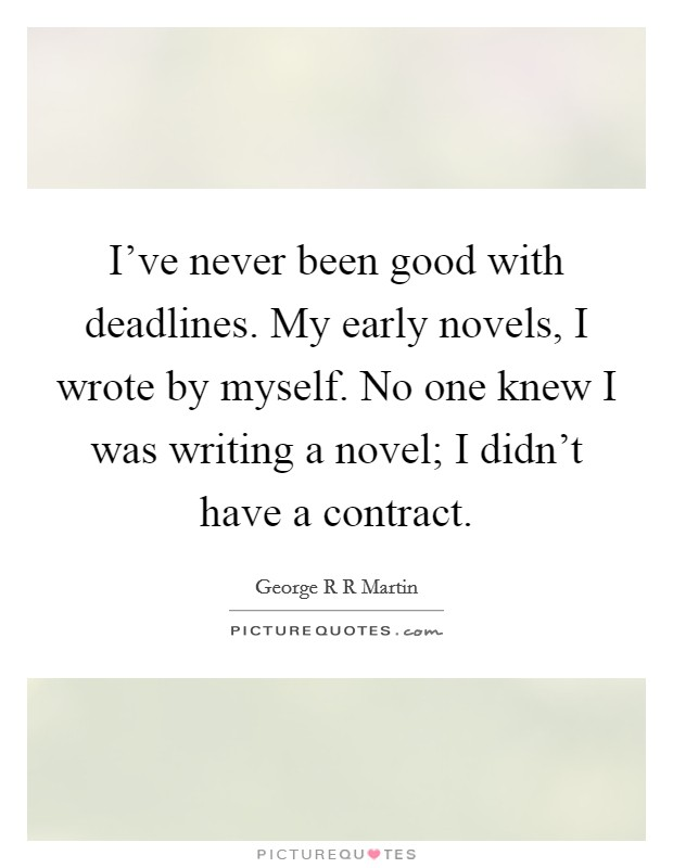 I've never been good with deadlines. My early novels, I wrote by myself. No one knew I was writing a novel; I didn't have a contract Picture Quote #1