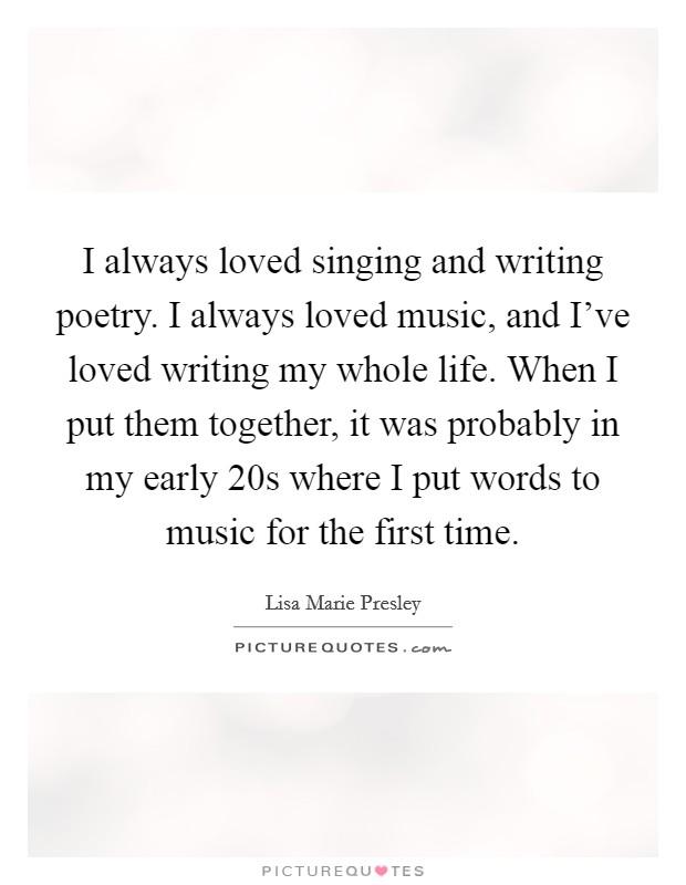 I always loved singing and writing poetry. I always loved music, and I've loved writing my whole life. When I put them together, it was probably in my early 20s where I put words to music for the first time Picture Quote #1
