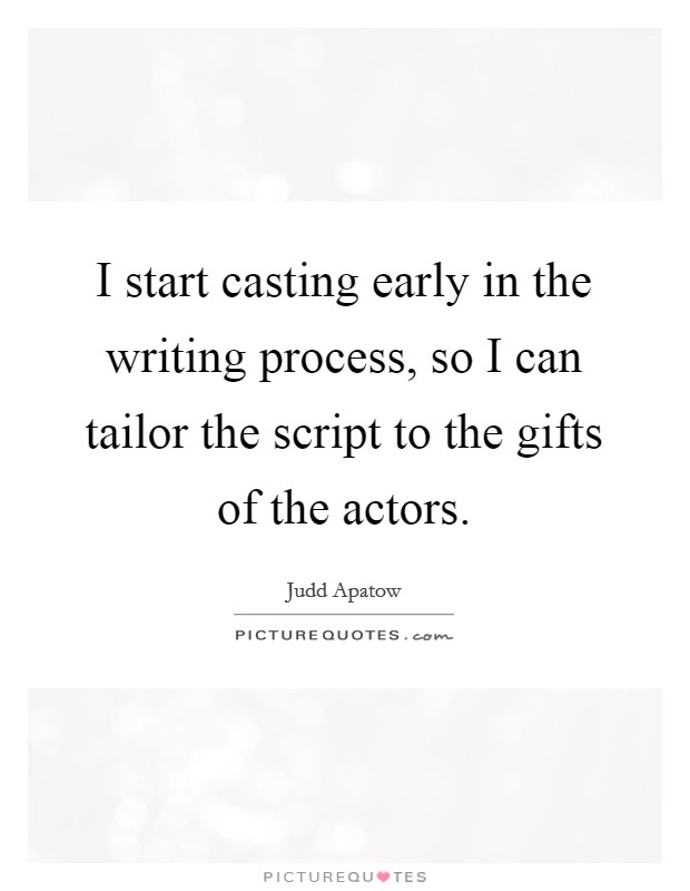 I start casting early in the writing process, so I can tailor the script to the gifts of the actors Picture Quote #1